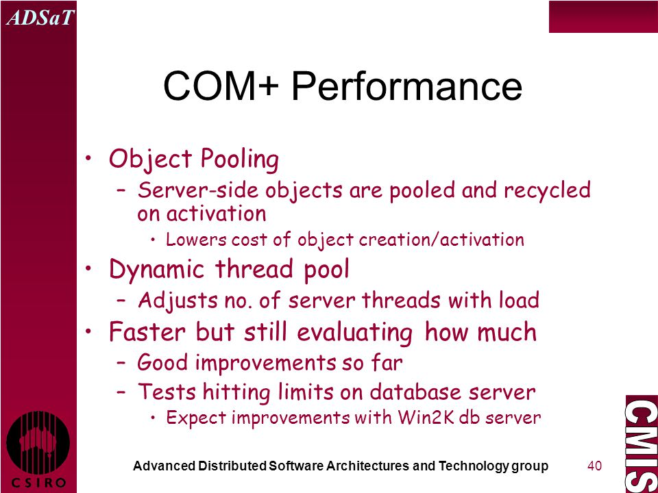 Advanced Distributed Software Architectures and Technology group ADSaT 40 COM+ Performance Object Pooling –Server-side objects are pooled and recycled on activation Lowers cost of object creation/activation Dynamic thread pool –Adjusts no.