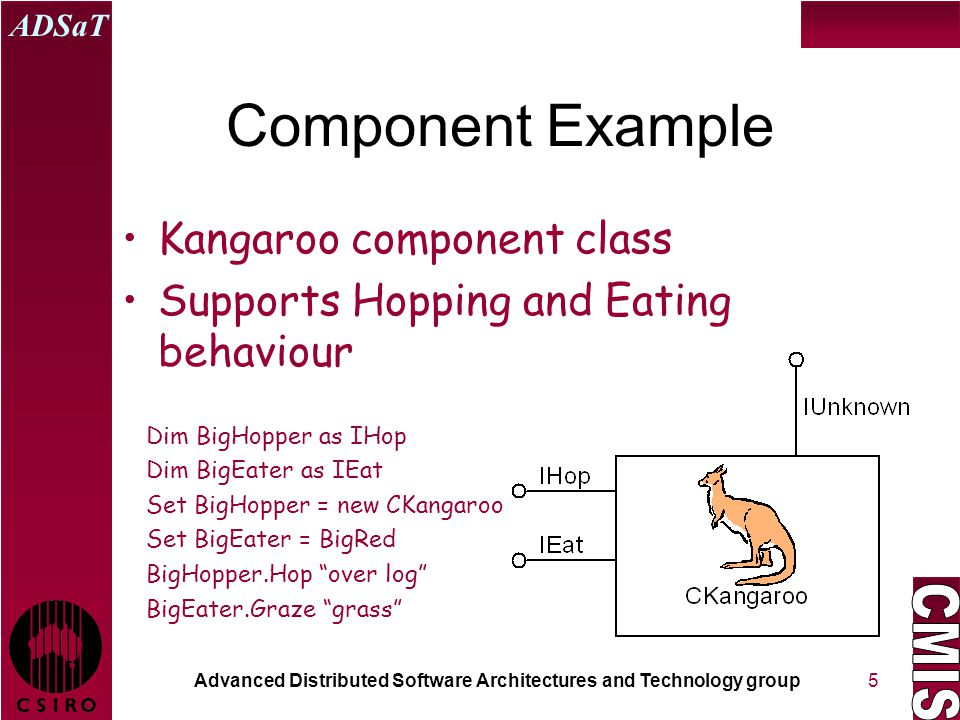 Advanced Distributed Software Architectures and Technology group ADSaT 5 Component Example Kangaroo component class Supports Hopping and Eating behaviour Dim BigHopper as IHop Dim BigEater as IEat Set BigHopper = new CKangaroo Set BigEater = BigRed BigHopper.Hop over log BigEater.Graze grass