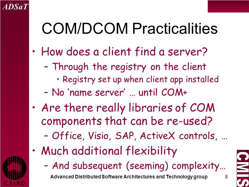 Advanced Distributed Software Architectures and Technology group ADSaT 8 COM/DCOM Practicalities How does a client find a server? –Through the registr
