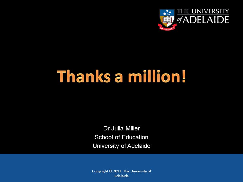 Copyright © 2012 The University of Adelaide Dr Julia Miller School of Education University of Adelaide