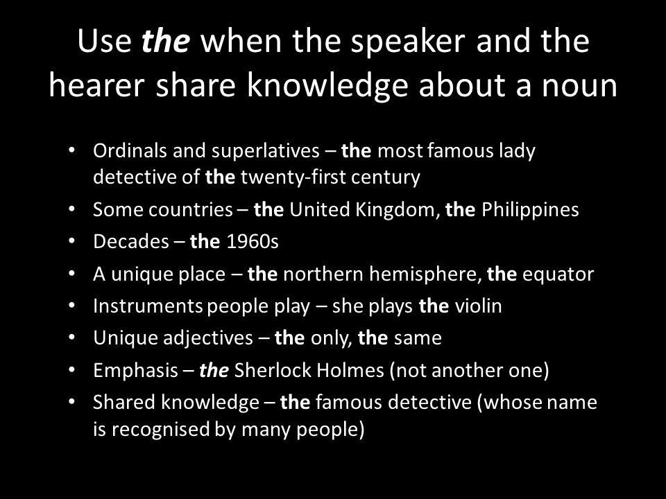 Use the when the speaker and the hearer share knowledge about a noun Ordinals and superlatives – the most famous lady detective of the twenty-first century Some countries – the United Kingdom, the Philippines Decades – the 1960s A unique place – the northern hemisphere, the equator Instruments people play – she plays the violin Unique adjectives – the only, the same Emphasis – the Sherlock Holmes (not another one) Shared knowledge – the famous detective (whose name is recognised by many people)