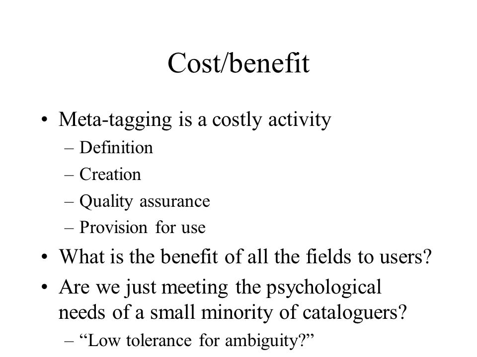 Cost/benefit Meta-tagging is a costly activity –Definition –Creation –Quality assurance –Provision for use What is the benefit of all the fields to users.