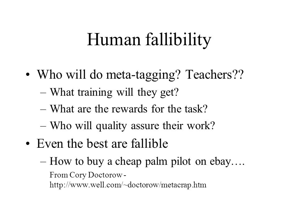 Human fallibility Metacrap: Putting the torch to seven straw-men of the meta-utopia by Cory Doctorow People lie People are lazy People are stupid (Plam pilot example) Mission: Impossible -- know thyself Schemas aren t neutral Metrics influence results There s more than one way to describe something