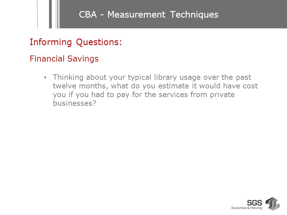CBA - Measurement Techniques Benefits Use Direct use Travel cost Financial savings Contingent valuation – users Indirect use Non-use Option Legacy Existence Contingent valuation – non-users Deduced from your behaviour Deduced from your perceived induced savings Deduced from the amount you would be willing to spend to access the service were it not free