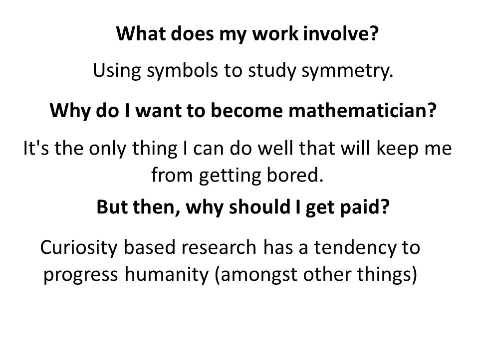 What does my work involve? Using symbols to study symmetry. Why do I want to become mathematician? It's the only thing I can do well that will keep me