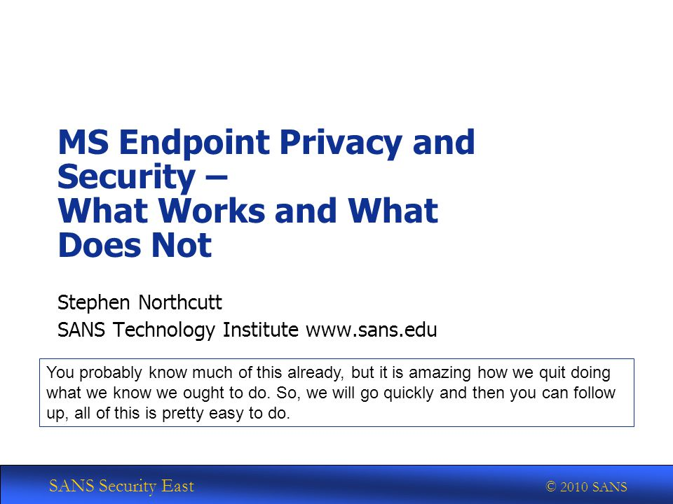 SANS Security East © 2010 SANS MS Endpoint Privacy and Security – What Works and What Does Not Stephen Northcutt SANS Technology Institute www.sans.edu You probably know much of this already, but it is amazing how we quit doing what we know we ought to do.