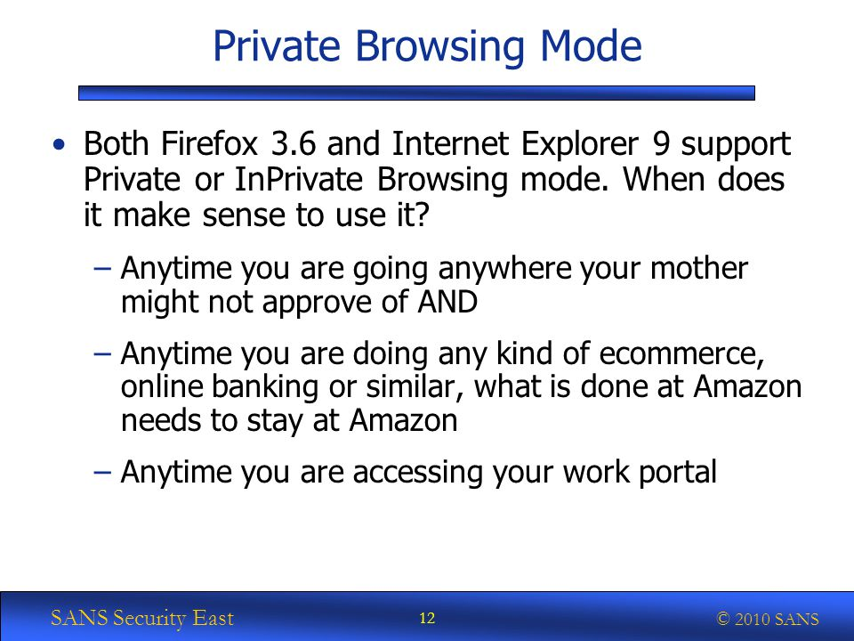 SANS Security East © 2010 SANS Private Browsing Mode Both Firefox 3.6 and Internet Explorer 9 support Private or InPrivate Browsing mode.