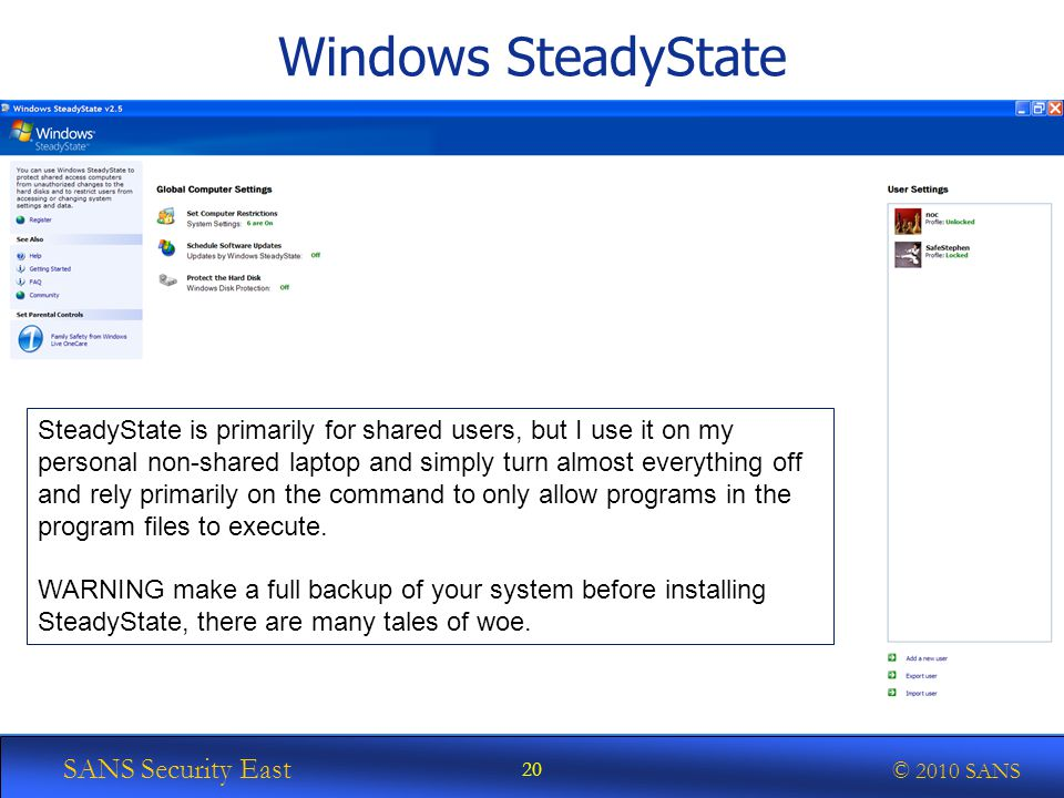 SANS Security East © 2010 SANS Windows SteadyState 20 SteadyState is primarily for shared users, but I use it on my personal non-shared laptop and simply turn almost everything off and rely primarily on the command to only allow programs in the program files to execute.