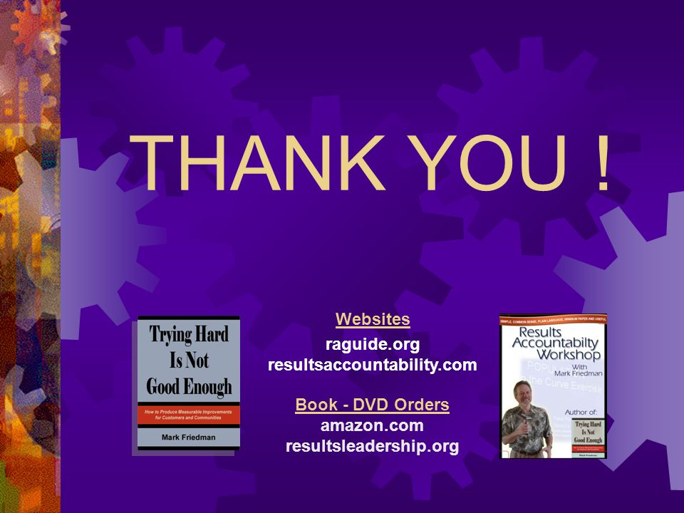 THANK YOU ! Websites raguide.org resultsaccountability.com Book - DVD Orders amazon.com resultsleadership.org
