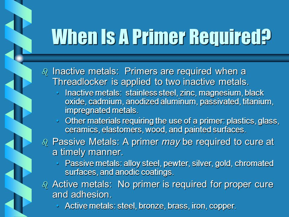 When Is A Primer Required? b Inactive metals: Primers are required when a Threadlocker is applied to two inactive metals. Inactive metals: stainless s
