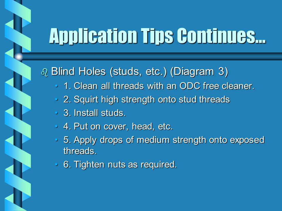 Application Tips Continues… b Blind Holes (studs, etc.) (Diagram 3) 1. Clean all threads with an ODC free cleaner.1. Clean all threads with an ODC fre