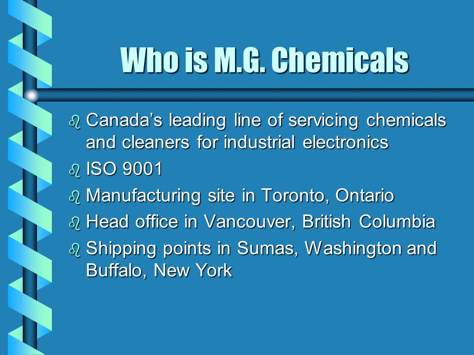 Who is M.G. Chemicals b Canada's leading line of servicing chemicals and cleaners for industrial electronics b ISO 9001 b Manufacturing site in Toront
