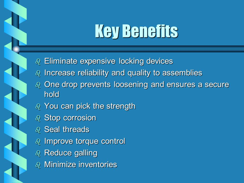Key Benefits b Eliminate expensive locking devices b Increase reliability and quality to assemblies b One drop prevents loosening and ensures a secure