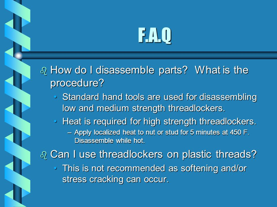 F.A.Q b How do I disassemble parts? What is the procedure? Standard hand tools are used for disassembling low and medium strength threadlockers.Standa