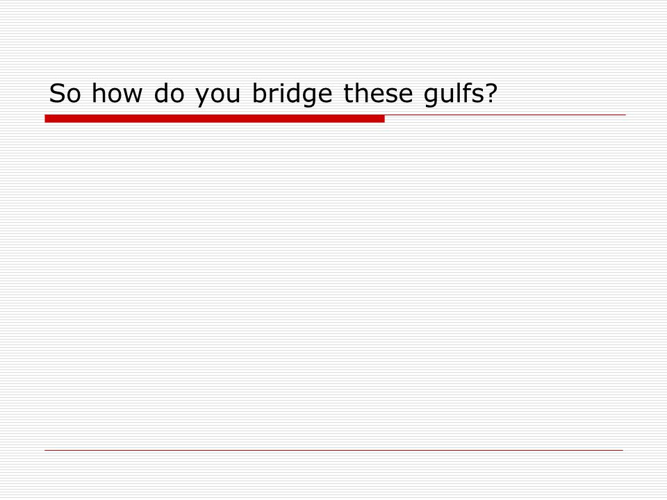 So how do you bridge these gulfs
