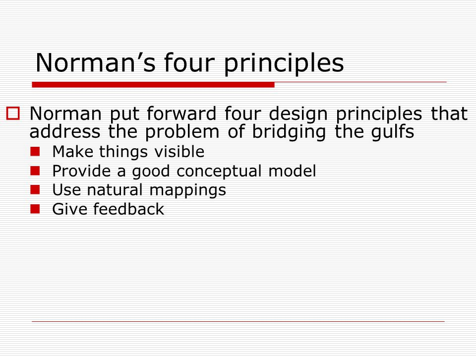 Norman's four principles  Norman put forward four design principles that address the problem of bridging the gulfs Make things visible Provide a good conceptual model Use natural mappings Give feedback
