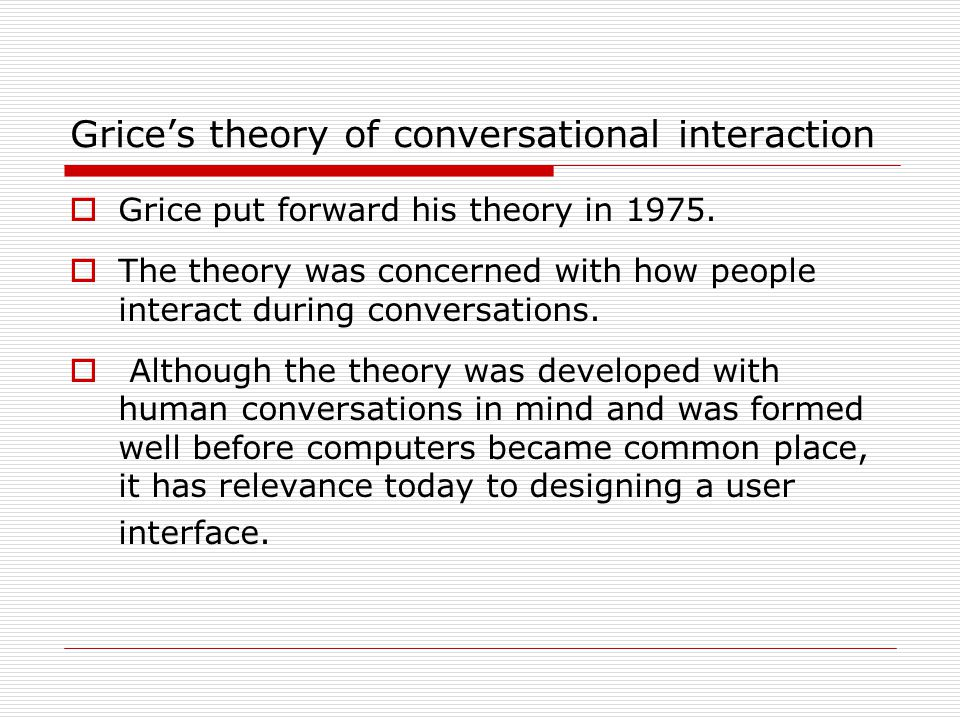Grice's theory of conversational interaction  Grice put forward his theory in 1975.  The theory was concerned with how people interact during conver