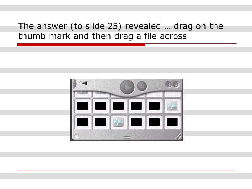 The answer (to slide 25) revealed … drag on the thumb mark and then drag a file across