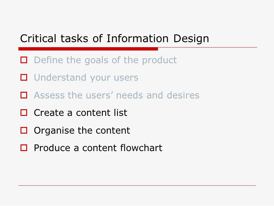 Critical tasks of Information Design  Define the goals of the product  Understand your users  Assess the users' needs and desires  Create a content list  Organise the content  Produce a content flowchart