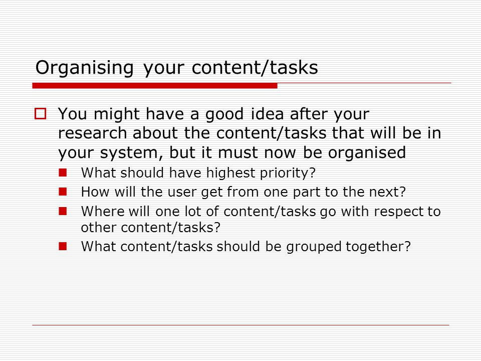 Organising your content/tasks  You might have a good idea after your research about the content/tasks that will be in your system, but it must now be organised What should have highest priority.