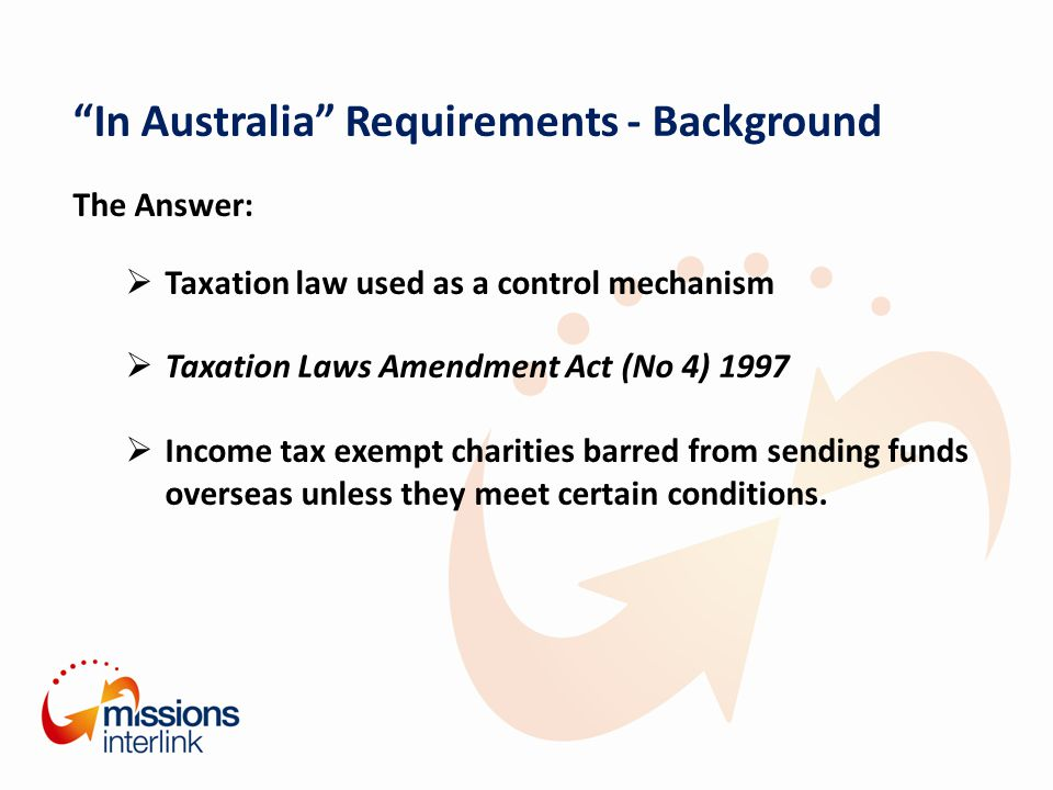 In Australia Requirements - Background The Answer:  Taxation law used as a control mechanism  Taxation Laws Amendment Act (No 4) 1997  Income tax exempt charities barred from sending funds overseas unless they meet certain conditions.