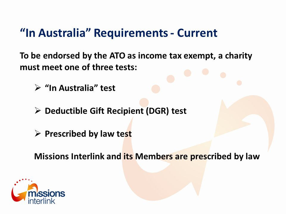 In Australia Requirements - Current To be endorsed by the ATO as income tax exempt, a charity must meet one of three tests:  In Australia test  Deductible Gift Recipient (DGR) test  Prescribed by law test Missions Interlink and its Members are prescribed by law