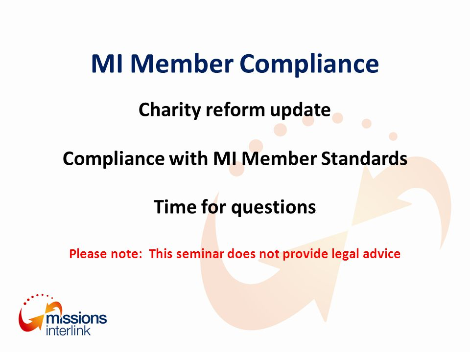 MI Member Compliance Charity reform update Compliance with MI Member Standards Time for questions Please note: This seminar does not provide legal advice