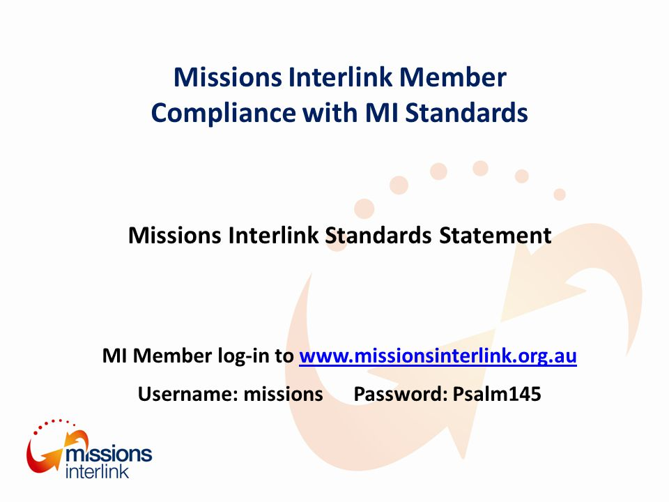 Missions Interlink Member Compliance with MI Standards Missions Interlink Standards Statement MI Member log-in to www.missionsinterlink.org.auwww.missionsinterlink.org.au Username: missions Password: Psalm145