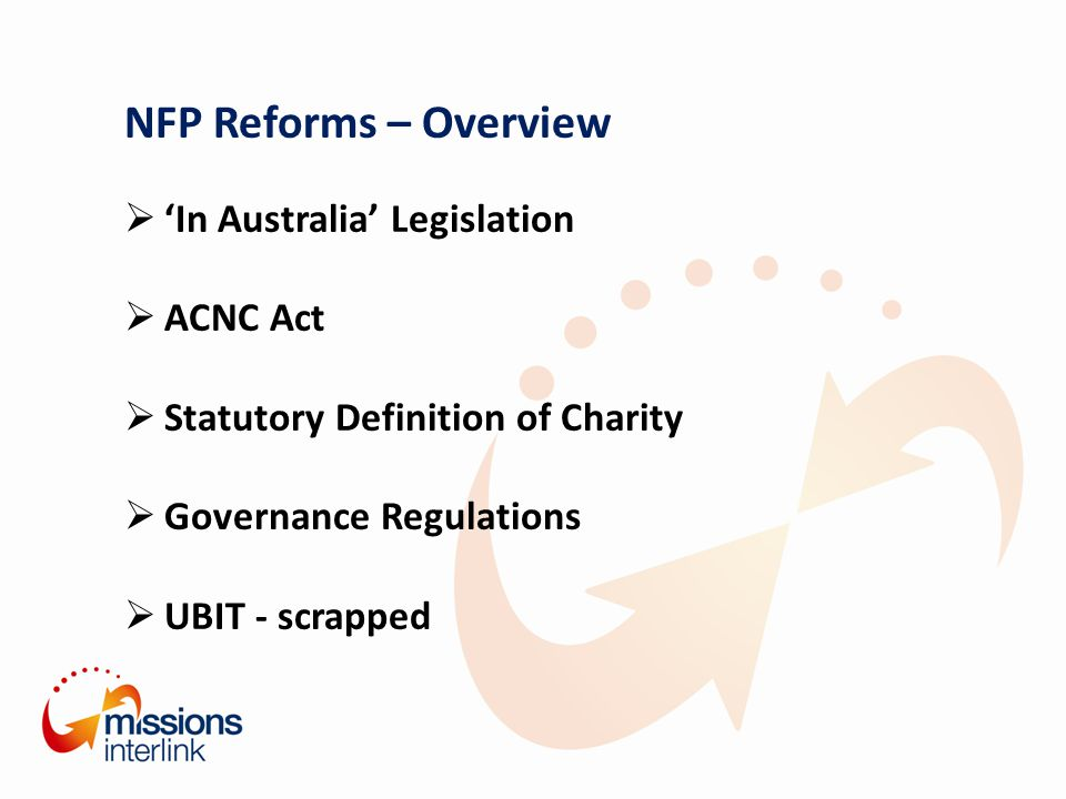 NFP Reforms – Overview  'In Australia' Legislation  ACNC Act  Statutory Definition of Charity  Governance Regulations  UBIT - scrapped