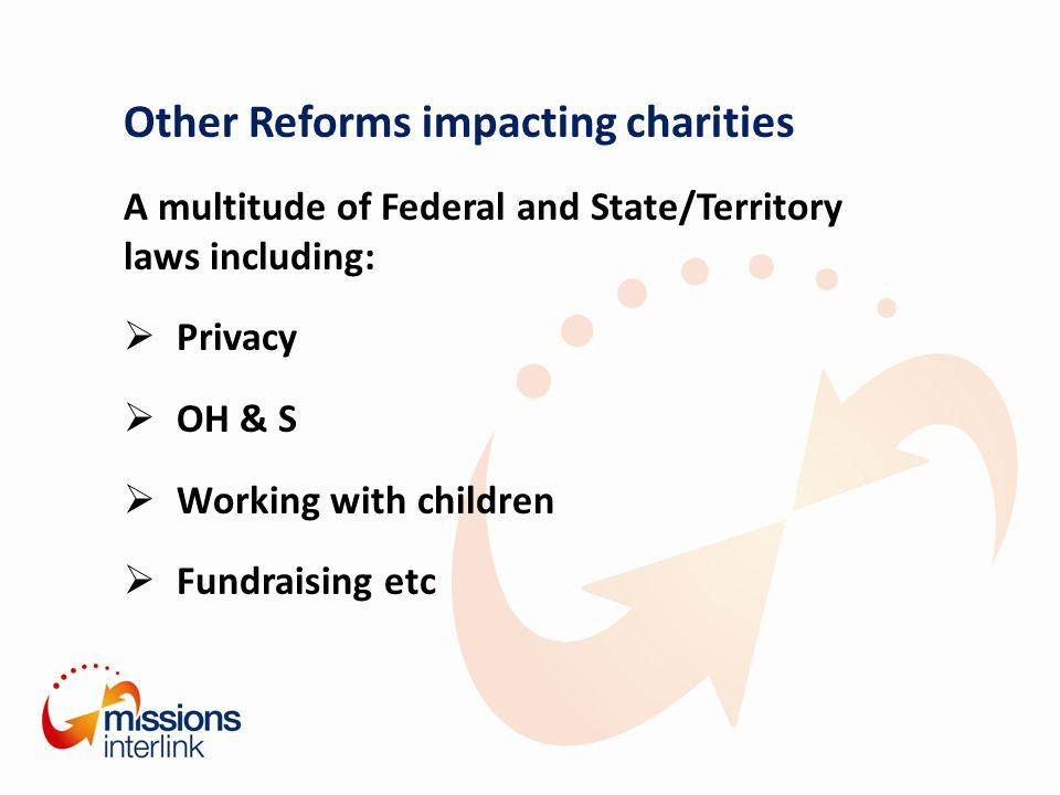 Other Reforms impacting charities A multitude of Federal and State/Territory laws including:  Privacy  OH & S  Working with children  Fundraising etc