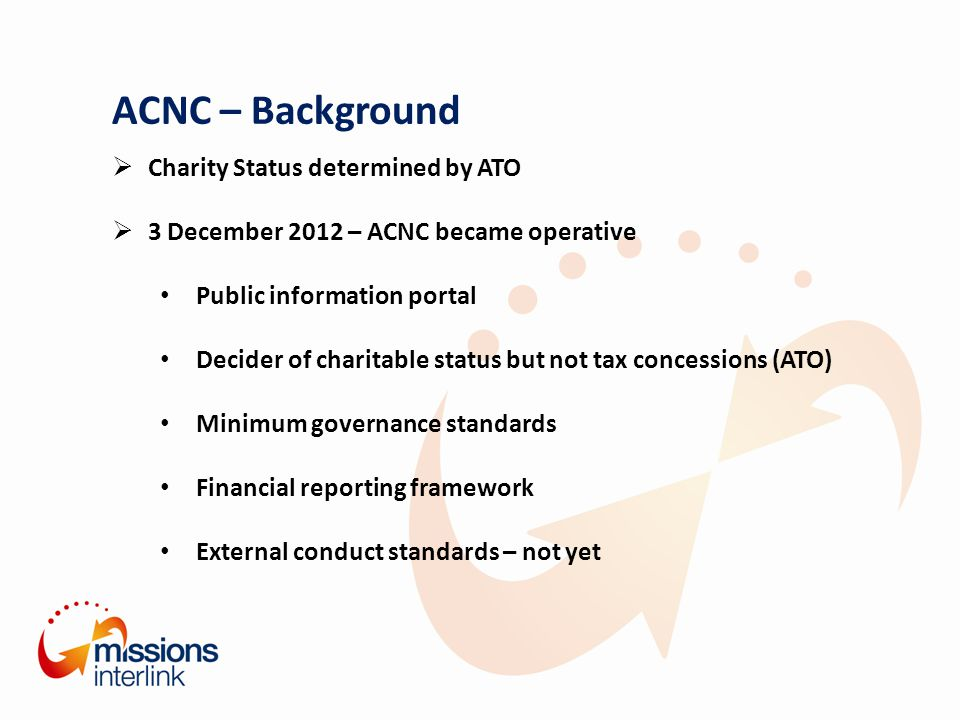 ACNC – Background  Charity Status determined by ATO  3 December 2012 – ACNC became operative Public information portal Decider of charitable status but not tax concessions (ATO) Minimum governance standards Financial reporting framework External conduct standards – not yet
