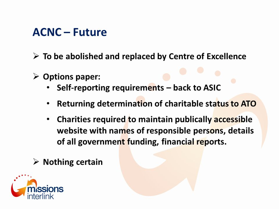 ACNC – Future  To be abolished and replaced by Centre of Excellence  Options paper: Self-reporting requirements – back to ASIC Returning determination of charitable status to ATO Charities required to maintain publically accessible website with names of responsible persons, details of all government funding, financial reports.
