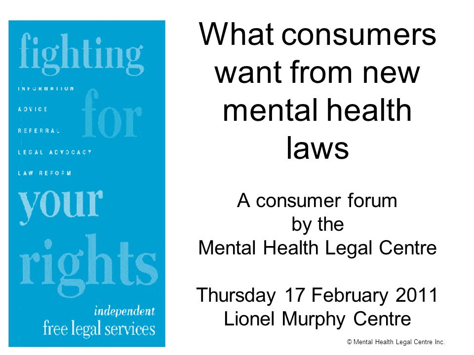 What consumers want from new mental health laws A consumer forum by the Mental Health Legal Centre Thursday 17 February 2011 Lionel Murphy Centre © Mental Health Legal Centre Inc.