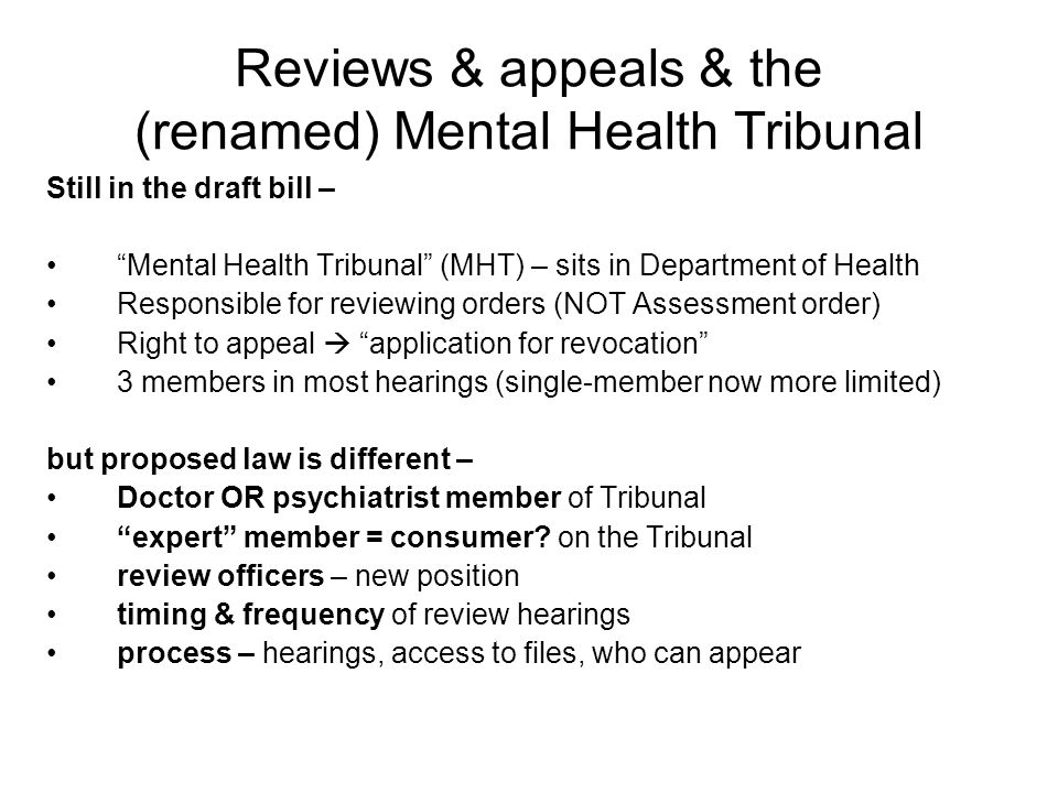 Reviews & appeals & the (renamed) Mental Health Tribunal Still in the draft bill – Mental Health Tribunal (MHT) – sits in Department of Health Responsible for reviewing orders (NOT Assessment order) Right to appeal  application for revocation 3 members in most hearings (single-member now more limited) but proposed law is different – Doctor OR psychiatrist member of Tribunal expert member = consumer.