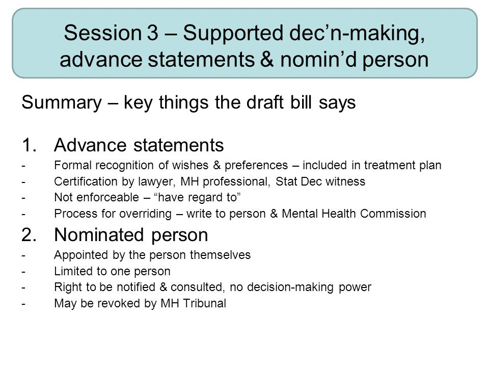 Session 3 – Supported dec'n-making, advance statements & nomin'd person Summary – key things the draft bill says 1.Advance statements -Formal recognition of wishes & preferences – included in treatment plan -Certification by lawyer, MH professional, Stat Dec witness -Not enforceable – have regard to -Process for overriding – write to person & Mental Health Commission 2.Nominated person -Appointed by the person themselves -Limited to one person -Right to be notified & consulted, no decision-making power -May be revoked by MH Tribunal