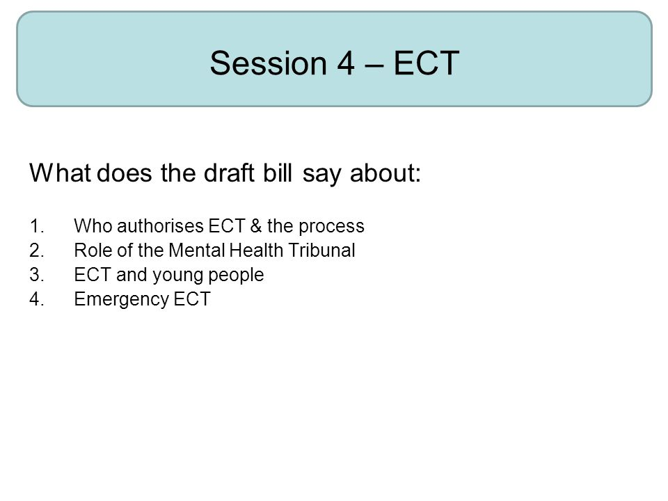 Session 4 – ECT What does the draft bill say about: 1.Who authorises ECT & the process 2.Role of the Mental Health Tribunal 3.ECT and young people 4.Emergency ECT