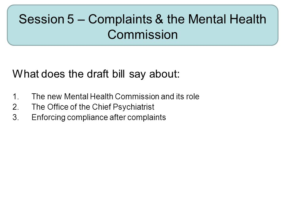 Session 5 – Complaints & the Mental Health Commission What does the draft bill say about: 1.The new Mental Health Commission and its role 2.The Office of the Chief Psychiatrist 3.Enforcing compliance after complaints