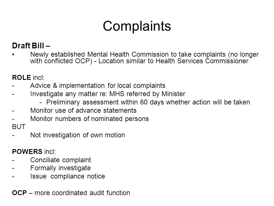 Complaints Draft Bill – Newly established Mental Health Commission to take complaints (no longer with conflicted OCP) - Location similar to Health Services Commissioner ROLE incl: -Advice & implementation for local complaints -Investigate any matter re: MHS referred by Minister -Preliminary assessment within 60 days whether action will be taken -Monitor use of advance statements -Monitor numbers of nominated persons BUT -Not investigation of own motion POWERS incl: -Conciliate complaint -Formally investigate -Issue compliance notice OCP – more coordinated audit function