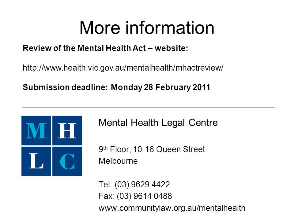 More information Mental Health Legal Centre 9 th Floor, 10-16 Queen Street Melbourne Tel: (03) 9629 4422 Fax: (03) 9614 0488 www.communitylaw.org.au/mentalhealth Review of the Mental Health Act – website: http://www.health.vic.gov.au/mentalhealth/mhactreview/ Submission deadline:Monday 28 February 2011