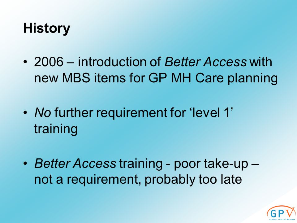 History 2006 – introduction of Better Access with new MBS items for GP MH Care planning No further requirement for 'level 1' training Better Access training - poor take-up – not a requirement, probably too late