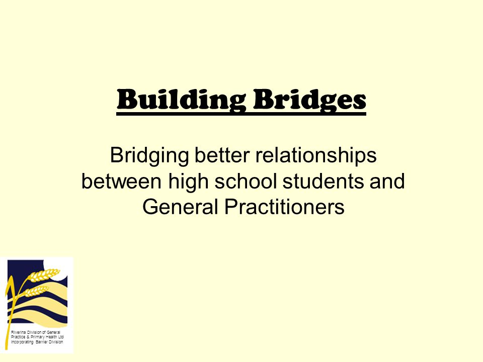 Building Bridges Bridging better relationships between high school students and General Practitioners Riverina Division of General Practice & Primary Health Ltd Incorporating Barrier Division