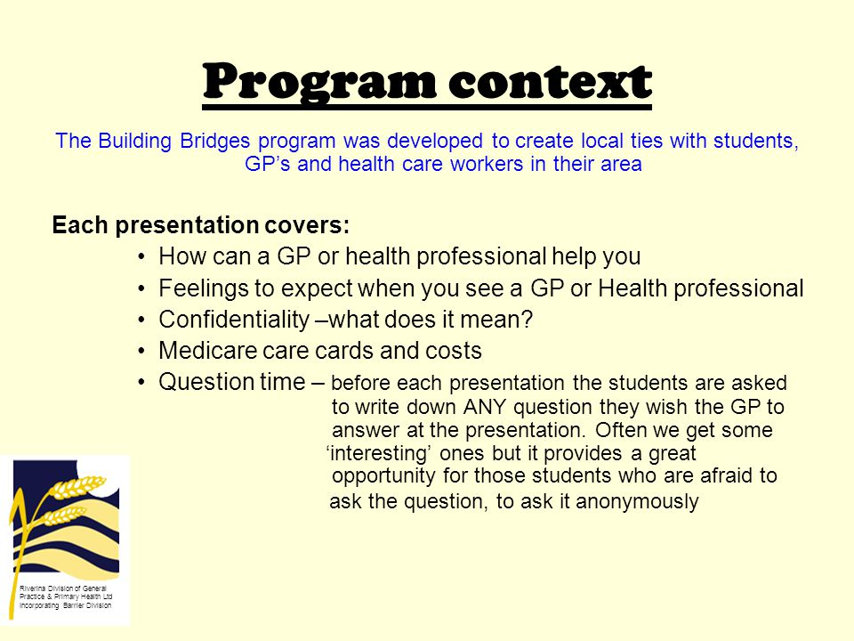 Program context The Building Bridges program was developed to create local ties with students, GP's and health care workers in their area Each presentation covers: How can a GP or health professional help you Feelings to expect when you see a GP or Health professional Confidentiality –what does it mean.