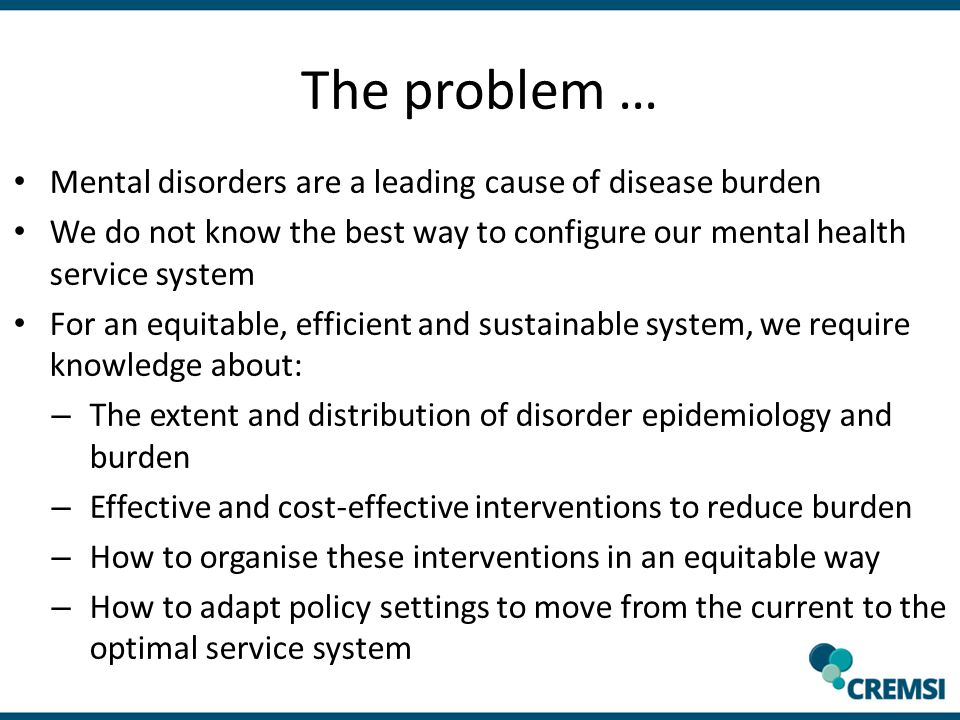 The problem … Mental disorders are a leading cause of disease burden We do not know the best way to configure our mental health service system For an equitable, efficient and sustainable system, we require knowledge about: – The extent and distribution of disorder epidemiology and burden – Effective and cost-effective interventions to reduce burden – How to organise these interventions in an equitable way – How to adapt policy settings to move from the current to the optimal service system