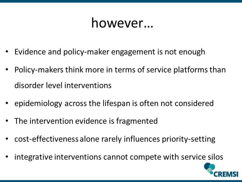 however… Evidence and policy-maker engagement is not enough Policy-makers think more in terms of service platforms than disorder level interventions epidemiology across the lifespan is often not considered The intervention evidence is fragmented cost-effectiveness alone rarely influences priority-setting integrative interventions cannot compete with service silos