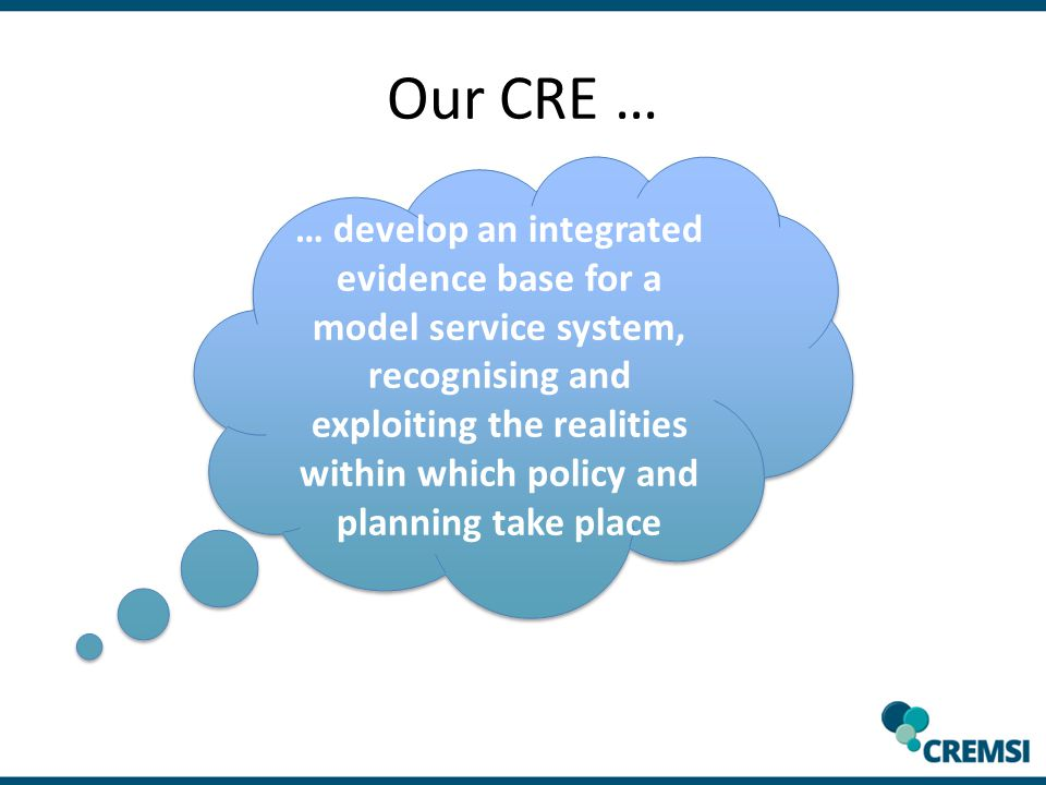 Our CRE … … develop an integrated evidence base for a model service system, recognising and exploiting the realities within which policy and planning take place