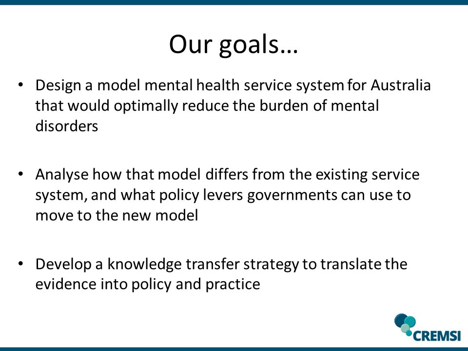 Our goals… Design a model mental health service system for Australia that would optimally reduce the burden of mental disorders Analyse how that model differs from the existing service system, and what policy levers governments can use to move to the new model Develop a knowledge transfer strategy to translate the evidence into policy and practice