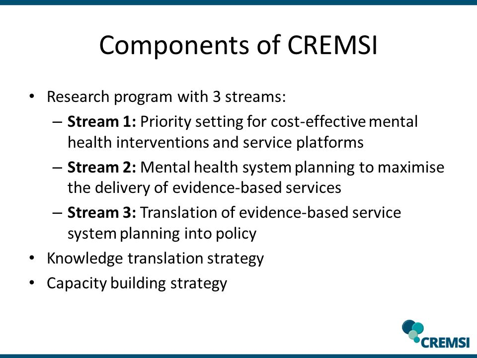 Components of CREMSI Research program with 3 streams: – Stream 1: Priority setting for cost-effective mental health interventions and service platforms – Stream 2: Mental health system planning to maximise the delivery of evidence-based services – Stream 3: Translation of evidence-based service system planning into policy Knowledge translation strategy Capacity building strategy