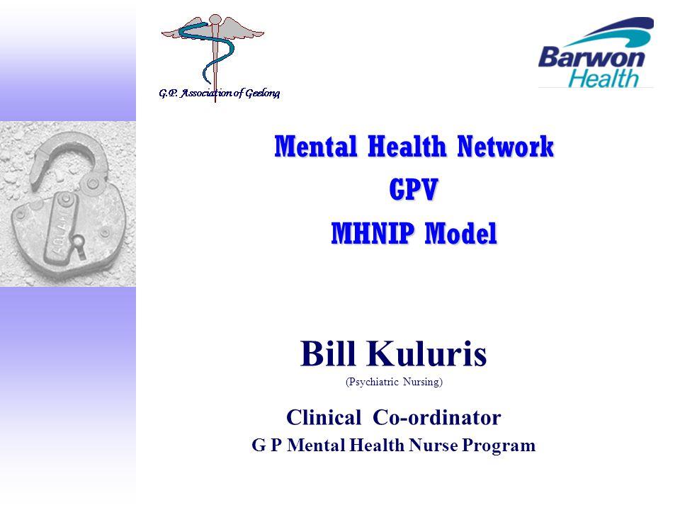 Bill Kuluris (Psychiatric Nursing) Clinical Co-ordinator G P Mental Health Nurse Program Mental Health Network GPV MHNIP Model