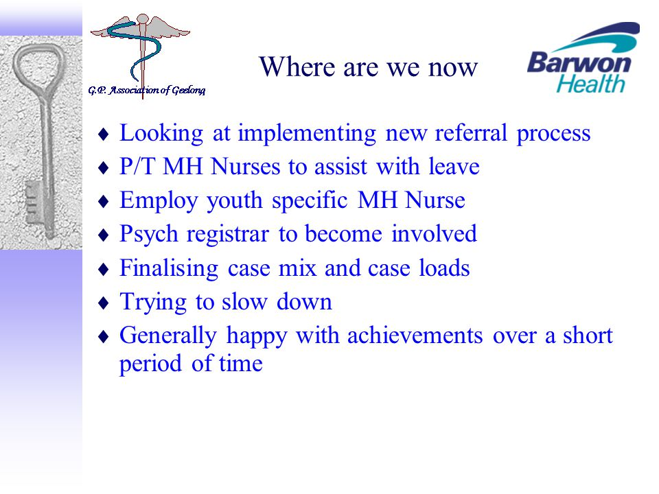 Where are we now  Looking at implementing new referral process  P/T MH Nurses to assist with leave  Employ youth specific MH Nurse  Psych registrar to become involved  Finalising case mix and case loads  Trying to slow down  Generally happy with achievements over a short period of time