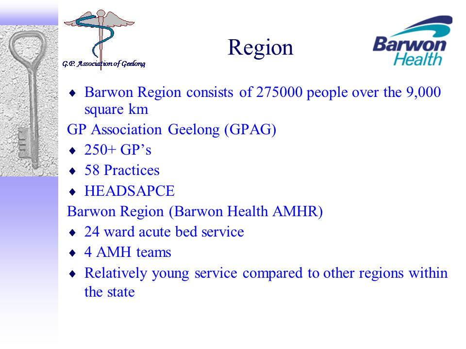 Region  Barwon Region consists of 275000 people over the 9,000 square km GP Association Geelong (GPAG)  250+ GP's  58 Practices  HEADSAPCE Barwon Region (Barwon Health AMHR)  24 ward acute bed service  4 AMH teams  Relatively young service compared to other regions within the state
